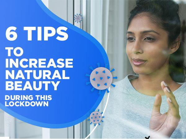 6 Tips to Increase Natural Beauty during this Lockdown